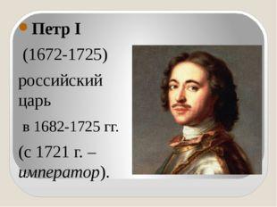 Петр I (1672-1725) российский царь в 1682-1725 гг. (с 1721 г. – император).