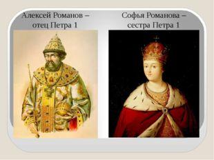 Алексей Романов – отец Петра 1 Софья Романова – сестра Петра 1