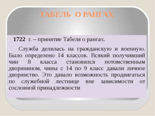 ТАБЕЛЬ О РАНГАХ 1722 г. – принятие Табеля о рангах. Служба делилась на гражда