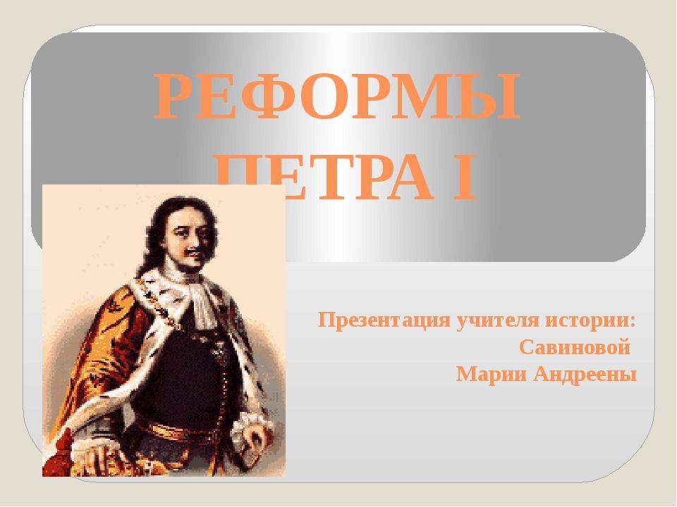 РЕФОРМЫ ПЕТРА I Презентация учителя истории: Савиновой Марии Андреены