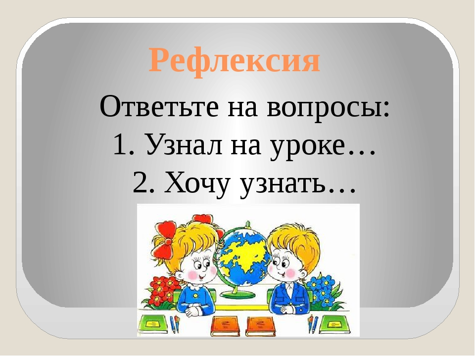 Рефлексия Ответьте на вопросы: 1. Узнал на уроке… 2. Хочу узнать…