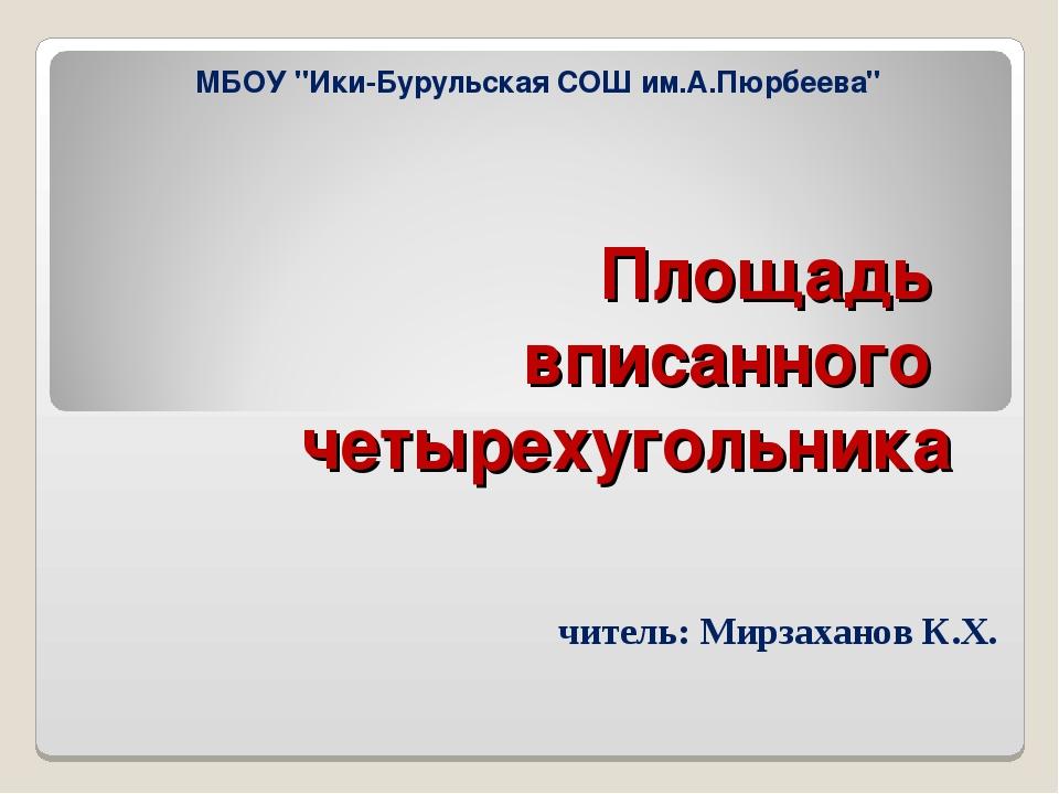 """Площадь вписанного четырехугольника Учитель: Мирзаханов К.Х. МБОУ """"Ики-Буруль..."""