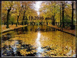 22.10.2016 жыл КҮЗ – БЕРЕКЕ, КҮЗ – МЕРЕКЕ (ашық тәрбие сағаты)