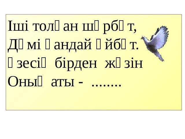 Іші толған шәрбәт, Дәмі қандай әйбәт. Үзесің бірден жүзін Оның аты - ........