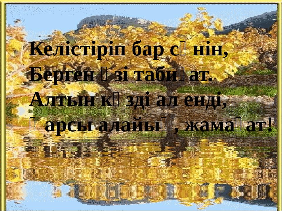 Келістіріп бар сәнін, Берген өзі табиғат. Алтын күзді ал енді, Қарсы алайық,...