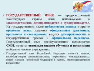 ГОСУДАРСТВЕННЫЙ ЯЗЫК — предусмотренный Конституцией страны язык, используемы
