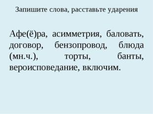 Запишите слова, расставьте ударения Афе(ё)ра, асимметрия, баловать, договор,