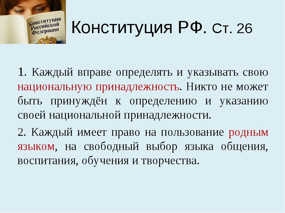 Конституция РФ. Ст. 26 1. Каждый вправе определять и указывать свою националь...