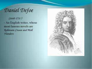 Daniel Defoe 	(1660-1731 ) - An English writer, whose most famous novels are