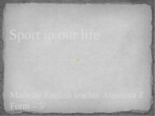 Made by English teacher Aminova Z Form –'5' Sport in our life