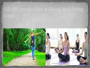 All old people like walking and doing yoga.