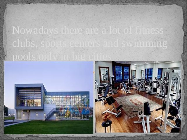 Nowadays there are a lot of fitness clubs, sports centers and swimming pools...