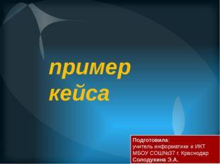 пример кейса Подготовила: учитель информатики и ИКТ МБОУ СОШ№37 г. Краснодар