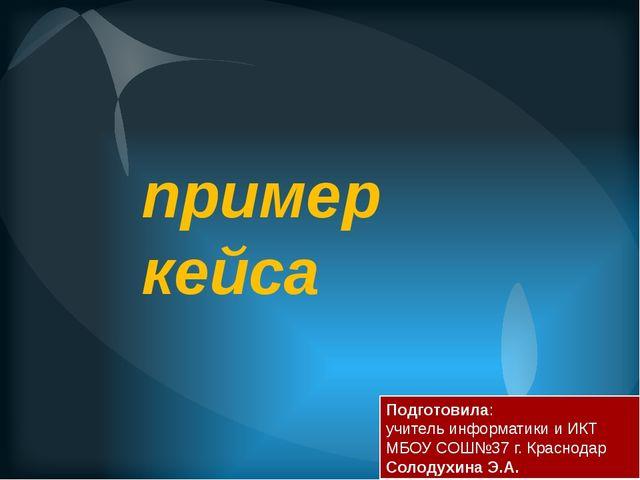 пример кейса Подготовила: учитель информатики и ИКТ МБОУ СОШ№37 г. Краснодар...
