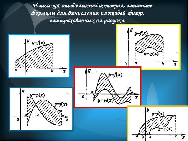 Используя определенный интеграл, запишите формулы для вычисления площадей фиг...