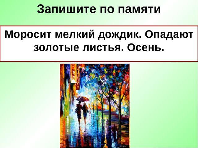 Запишите по памяти Моросит мелкий дождик. Опадают золотые листья. Осень.