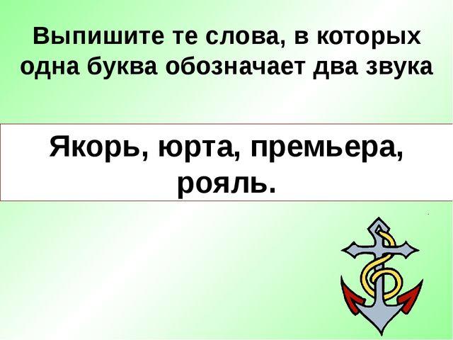 Выпишите те слова, в которых одна буква обозначает два звука Якорь, юрта, пре...