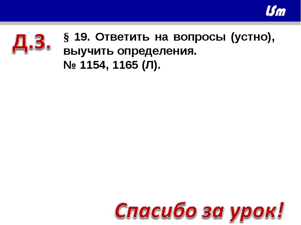 § 19. Ответить на вопросы (устно), выучить определения. № 1154, 1165 (Л). Вы...