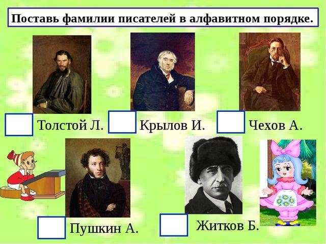 Поставь фамилии писателей в алфавитном порядке. Толстой Л. Крылов И. Чехов А...