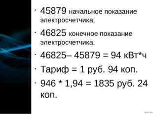 45879 начальное показание электросчетчика; 46825 конечное показание электросч