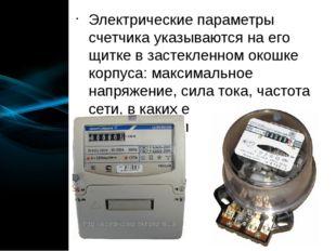 Электрические параметры счетчика указываются на его щитке в застекленном окош