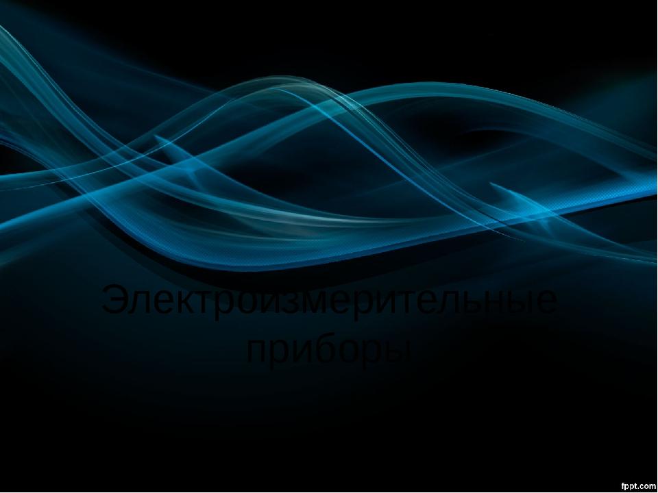 Электроизмерительные приборы Презентацию подготовил учитель технологии МКОУ Б...