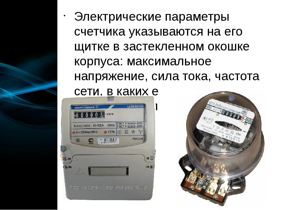 Электрические параметры счетчика указываются на его щитке в застекленном окош...