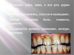 Желтеют зубы, лицо, а изо рта дурно пахнет. Волосы истончены, секутся и выпа