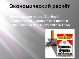 Экономический расчёт Пачка сигарет стоит 15 рублей. Курильщик выкуривает по 1