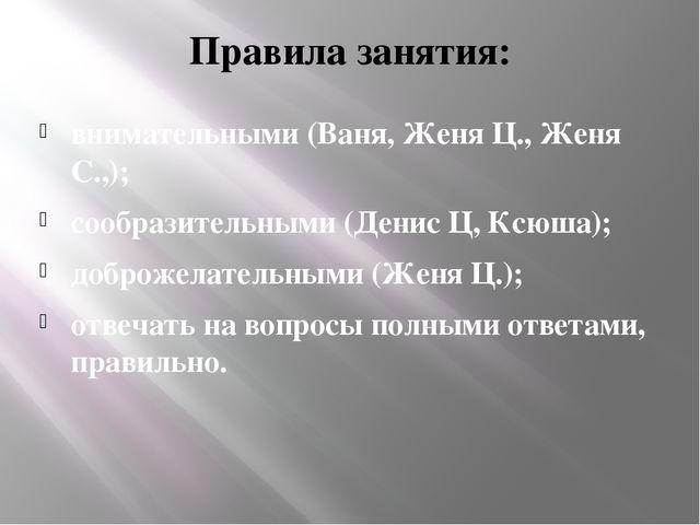 Правила занятия: внимательными (Ваня, Женя Ц., Женя С.,); сообразительными (Д...