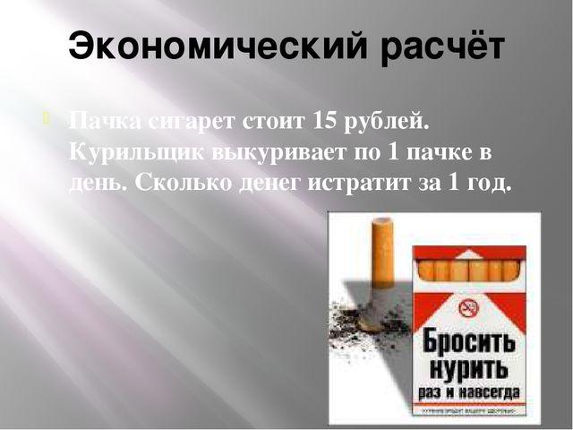 Экономический расчёт Пачка сигарет стоит 15 рублей. Курильщик выкуривает по 1...