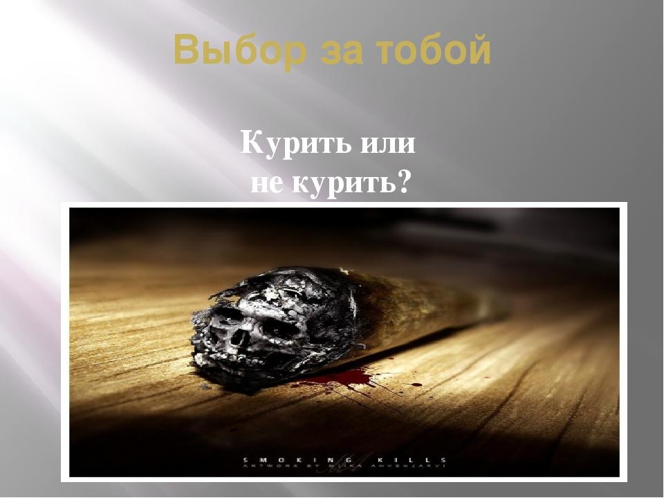 Выбор за тобой Курить или не курить?
