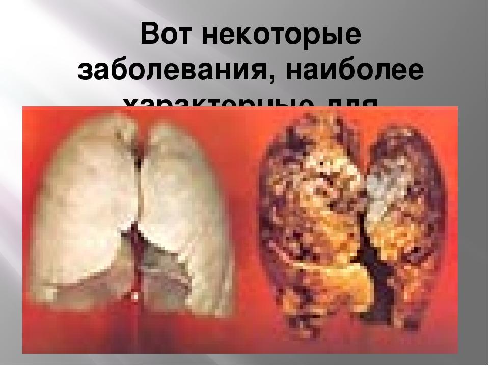 Вот некоторые заболевания, наиболее характерные для табакокурения: