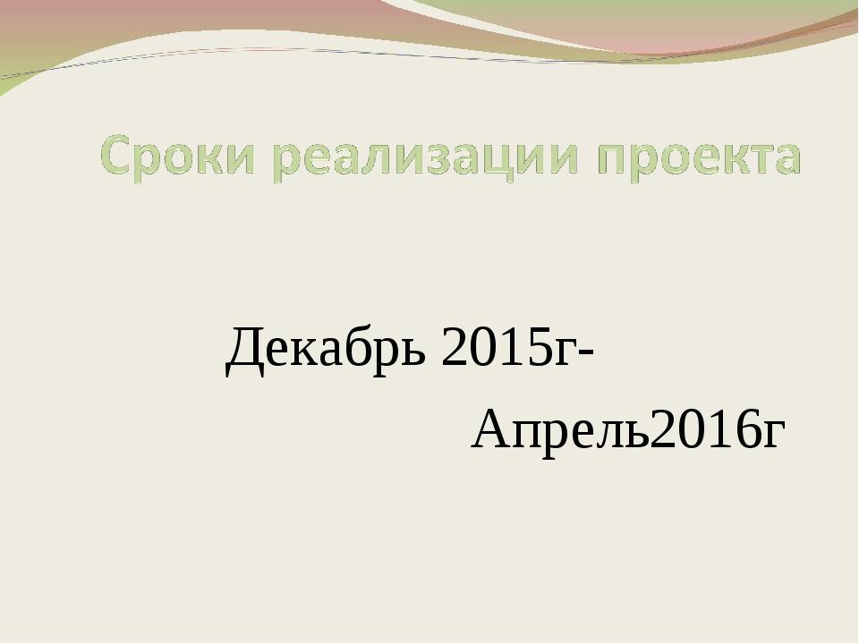 Декабрь 2015г- Апрель2016г