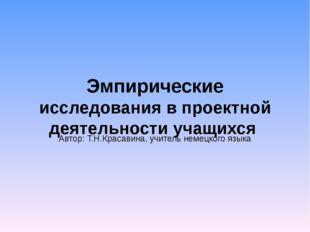 Эмпирические исследования в проектной деятельности учащихся Автор: Т.Н.Красав