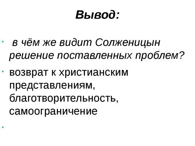 Вывод: в чём же видит Солженицын решение поставленных проблем? возврат к хрис...