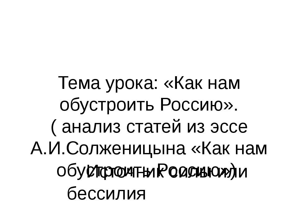 Тема урока: «Как нам обустроить Россию». ( анализ статей из эссе А.И.Солжениц...