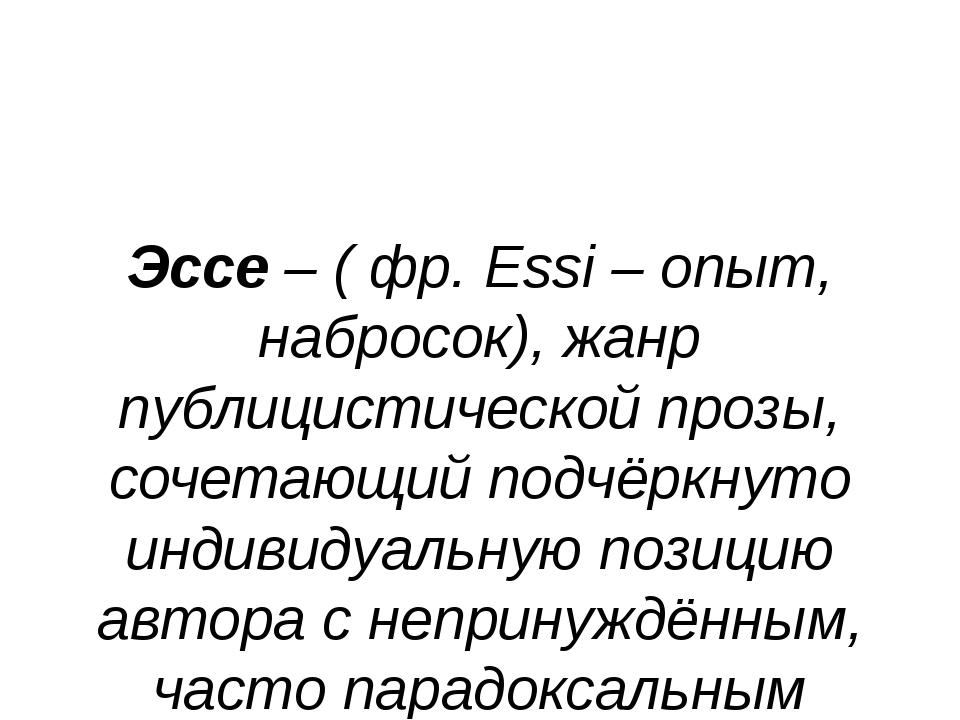 Эссе – ( фр. Essi – опыт, набросок), жанр публицистической прозы, сочетающий...