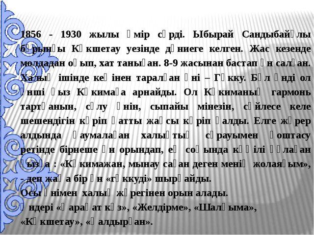 1856 - 1930 жылы өмір сүрді. Ыбырай Сандыбайұлы бұрынғы Көкшетау уезінде дүни...