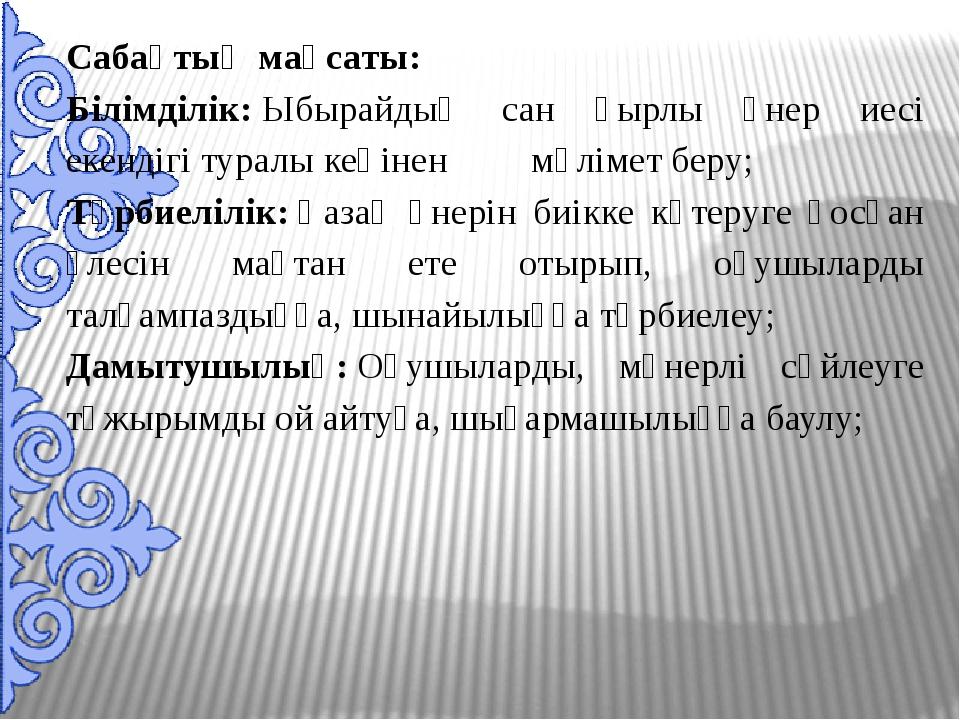 Сабақтың мақсаты: Білімділік:Ыбырайдың сан қырлы өнер иесі екендігі туралы к...