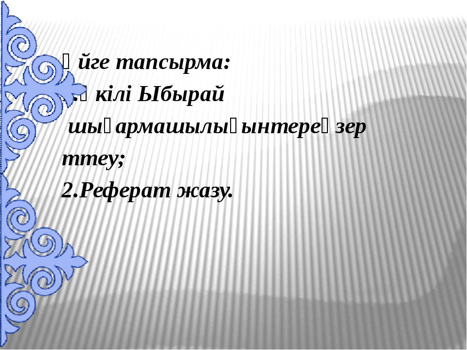 Үйге тапсырма: 1.Үкілі Ыбырай шығармашылығынтереңзерттеу; 2.Реферат жазу.