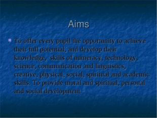 Aims To offer every pupil the opportunity to achieve their full potential, an