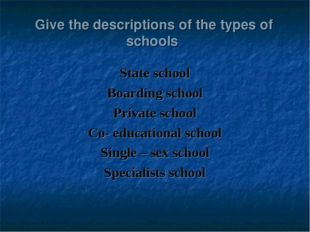 Give the descriptions of the types of schools State school Boarding school Pr