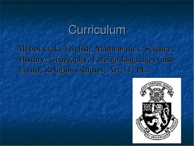 Curriculum All boys take English, Mathematics, Science, History, Geography, F...