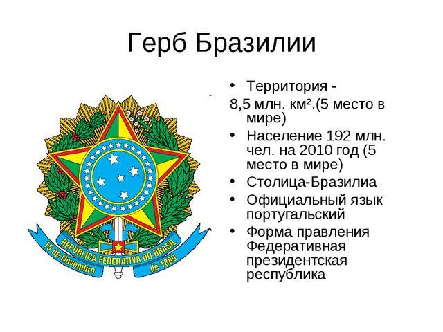 Герб Бразилии Территория - 8,5 млн. км².(5 место в мире) Население 192 млн. ч...