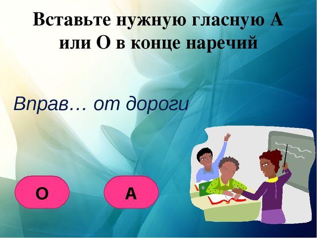 Вставьте нужную гласную А или О в конце наречий Вправ… от дороги О А