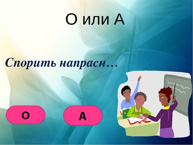 О или А Спорить напрасн… О А