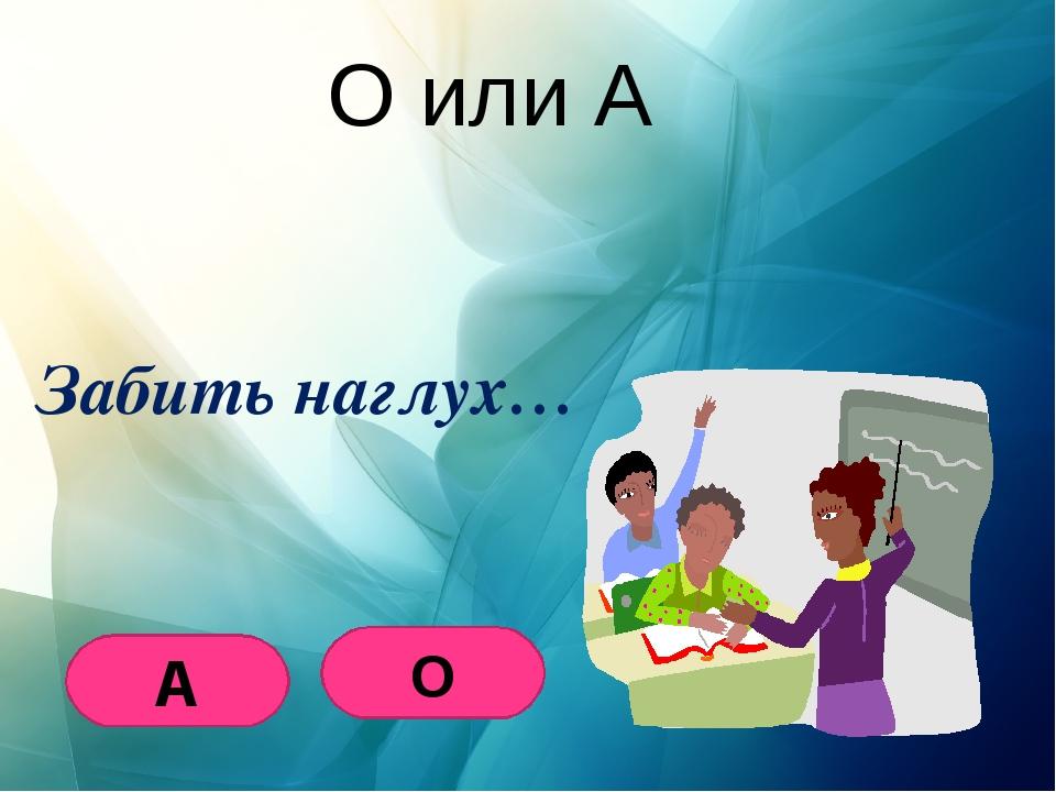 О или А Забить наглух… О А