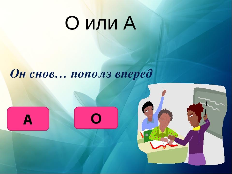 О или А Он снов… пополз вперед А О