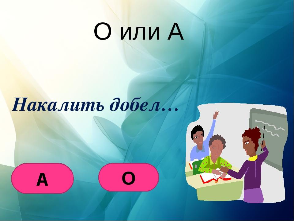 О или А Накалить добел… А О
